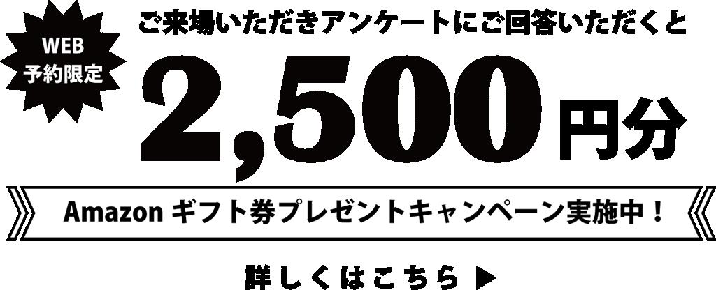 来場の3日前にWEB予約の上、ご来場いただきアンケートにご回答いただくと2500円分Amazonギフトカードプレゼント